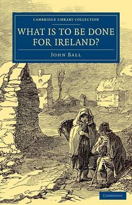 What is to be Done for Ireland? (Paperback): John Ball