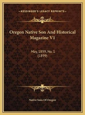 Oregon Native Son And Historical Magazine V1 - May, 1899, No. 1 (1899) (Hardcover): Native Sons of Oregon