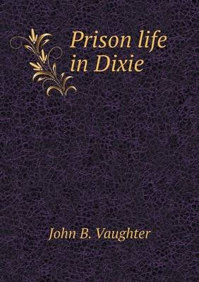Prison Life in Dixie (Paperback): John B. Vaughter