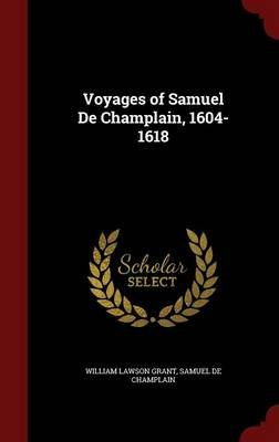 Voyages of Samuel de Champlain, 1604-1618 (Hardcover): William Lawson Grant, Samuel De Champlain