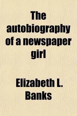 The Autobiography of a Newspaper Girl (Paperback): Elizabeth L Banks