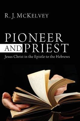 Pioneer and Priest - Jesus Christ in the Epistle to the Hebrews (Paperback): R.J. McKelvey
