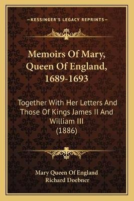 Memoirs of Mary, Queen of England, 1689-1693 - Together with Her Letters and Those of Kings James II and William III (1886)...
