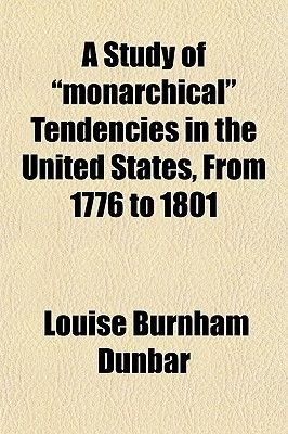 A Study of Monarchical Tendencies in the United States, from 1776 to 1801 (Volume 10) (Paperback): Louise Burnham Dunbar