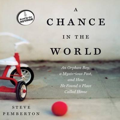 A Chance in the World - An Orphan Boy, a Mysterious Past, and How He Found a Place Called Home (Downloadable audio file): Steve...