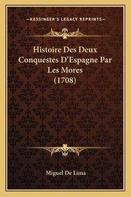 Histoire Des Deux Conquestes D'Espagne Par Les Mores (1708) (Latin, Paperback): Miguel de Luna