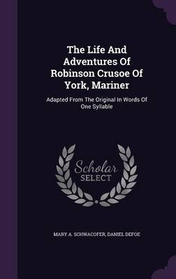 The Life and Adventures of Robinson Crusoe of York, Mariner - Adapted from the Original in Words of One Syllable (Hardcover):...