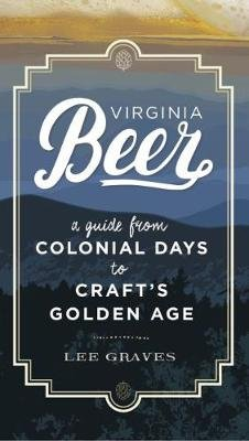 Virginia Beer - A Guide from Colonial Days to Craft's Golden Age (Paperback): Lee Graves
