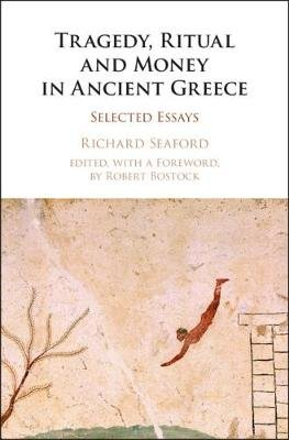 Tragedy, Ritual and Money in Ancient Greece - Selected Essays (Hardcover): Richard Seaford
