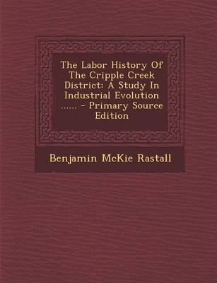 The Labor History of the Cripple Creek District - A Study in Industrial Evolution ...... - Primary Source Edition (Paperback):...