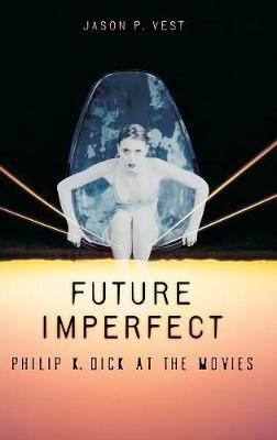 Future Imperfect - Philip K. Dick at the Movies (Hardcover): Jason P Vest
