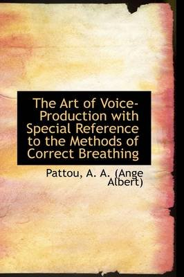 The Art of Voice-Production with Special Reference to the Methods of Correct Breathing (Hardcover): Pattou A. a. (Ange Albert)