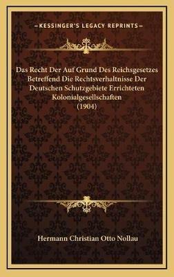 Das Recht Der Auf Grund Des Reichsgesetzes Betreffend Die Rechtsverhaltnisse Der Deutschen Schutzgebiete Errichteten...