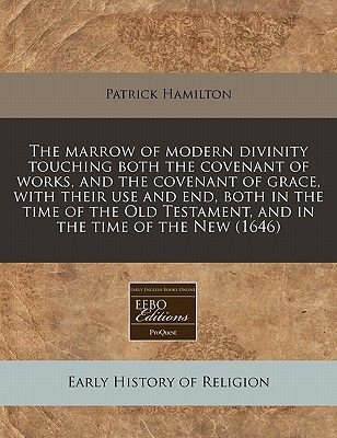 The Marrow of Modern Divinity Touching Both the Covenant of Works, and the Covenant of Grace, with Their Use and End, Both in...