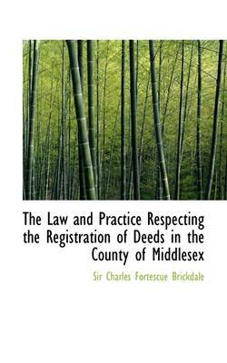 The Law and Practice Respecting the Registration of Deeds in the County of Middlesex (Paperback): Sir Charles Fortescue...