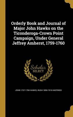 Orderly Book and Journal of Major John Hawks on the Ticonderoga-Crown Point Campaign, Under General Jeffrey Amherst, 1759-1760...