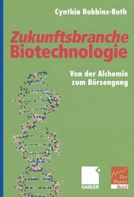 Zukunftsbranche Biotechnologie - Von Der Alchemie Zum Borsengang (English, German, Hardcover): Cynthia Robbins-Roth