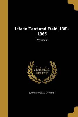 Life in Tent and Field, 1861-1865; Volume 2 (Paperback): Edward Pascal McKinney