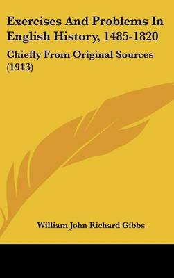 Exercises And Problems In English History, 1485-1820 - Chiefly From Original Sources (1913) (Hardcover): William John Richard...