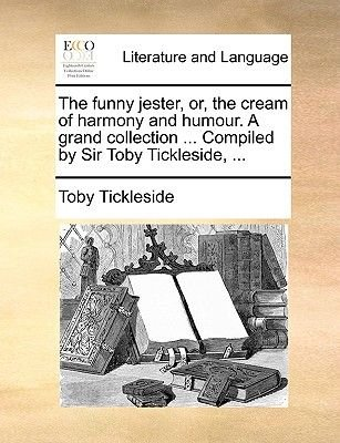 The Funny Jester, Or, the Cream of Harmony and Humour. a Grand Collection ... Compiled by Sir Toby Tickleside, ... (Paperback):...