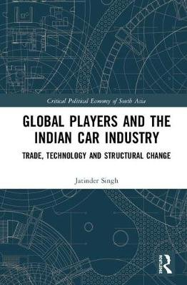 Global Players and the Indian Car Industry - Trade, Technology and Structural Change (Hardcover): Jatinder Singh