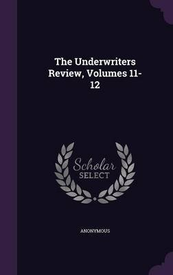 The Underwriters Review, Volumes 11-12 (Hardcover): Anonymous