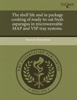 The Shelf Life and in Package Cooking of Ready-To-Eat Fresh Asparagus in Microwaveable Map and Vsp Tray Systems (Paperback):...