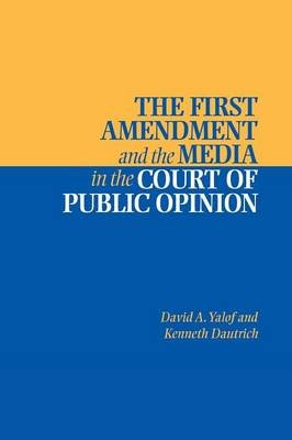 The First Amendment and the Media in the Court of Public Opinion (Paperback): David A. Yalof, Kenneth Dautrich