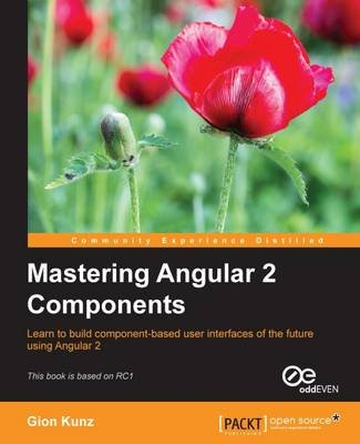 Mastering Angular 2 Components (Electronic book text, 1st edition): Gion Kunz