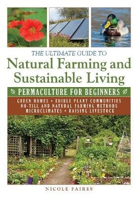 The Ultimate Guide to Natural Farming and Sustainable Living - Permaculture for Beginners (Paperback): Nicole Faires