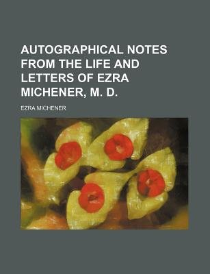 Autographical Notes from the Life and Letters of Ezra Michener, M. D. (Paperback): Ezra Michener