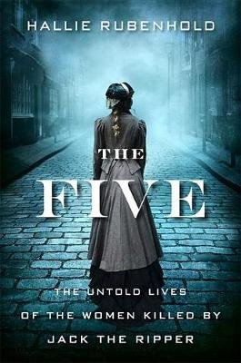The Five - The Untold Lives of the Women Killed by Jack the Ripper (Hardcover): Hallie Rubenhold