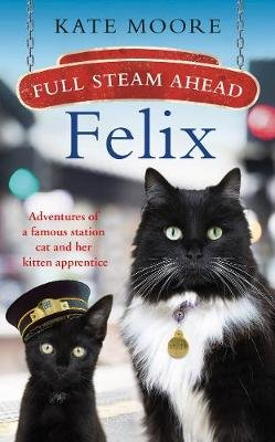 Full Steam Ahead, Felix - Adventures of a famous station cat and her kitten apprentice (Hardcover): Kate Moore