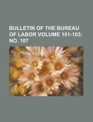 Bulletin of the Bureau of Labor Volume 101-103; No. 107 (Paperback): Anonymous