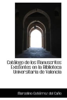 Cat LOGO de Los Manuscritos Existentes En La Biblioteca Universitaria de Valencia (Hardcover): Marcelino Gutirrez Del Cao