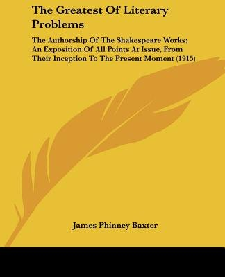 The Greatest of Literary Problems - The Authorship of the Shakespeare Works; An Exposition of All Points at Issue, from Their...