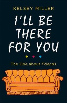 I'll Be There For You - The Ultimate Book for Friends Fans Everywhere (Hardcover, Edition): Kelsey Miller