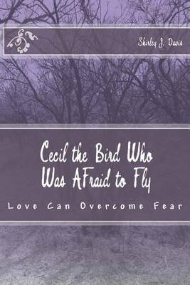 Cecil the Bird Who Was Afraid to Fly - Love Can Overcome Fear (Paperback): Shirley J Davis