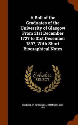 A Roll of the Graduates of the University of Glasgow from 31st December 1727 to 31st December 1897, with Short Biographical...
