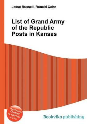 List of Grand Army of the Republic Posts in Kansas (Paperback): Jesse Russell, Ronald Cohn