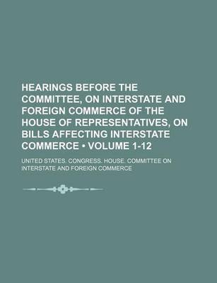 Hearings Before the Committee, on Interstate and Foreign Commerce of the House of Representatives, on Bills Affecting...