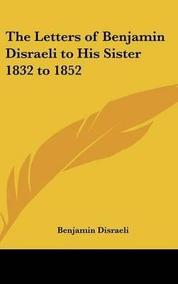 The Letters of Benjamin Disraeli to His Sister 1832 to 1852 (Hardcover): Benjamin Disraeli