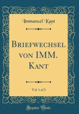 Briefwechsel Von IMM. Kant, Vol. 1 of 3 (Classic Reprint) (German, Hardcover): Immanuel Kant