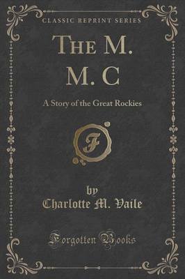 The M. M. C - A Story of the Great Rockies (Classic Reprint) (Paperback): Charlotte M. Vaile