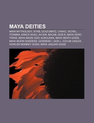 Maya Deities - Maya Mythology, Ixtab, Q'Uq'umatz, Chaac, Ixchel, Itzamna, Kinich Ahau, Ah Kin, Bacab, God K, Maya...