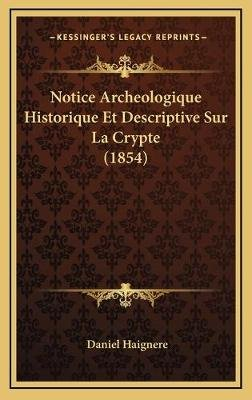 Notice Archeologique Historique Et Descriptive Sur La Crypte (1854) (English, French, Hardcover): Daniel Haignere