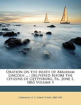 Oration on the Death of Abraham Lincoln ... - Delivered Before the Citizens of Gettysburg, Pa., June 1, 1865 Volume 1...