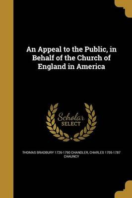 An Appeal to the Public, in Behalf of the Church of England in America (Paperback): Thomas Bradbury 1726-1790 Chandler, Charles...