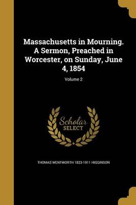 Massachusetts in Mourning. a Sermon, Preached in Worcester, on Sunday, June 4, 1854; Volume 2 (Paperback): Thomas Wentworth...