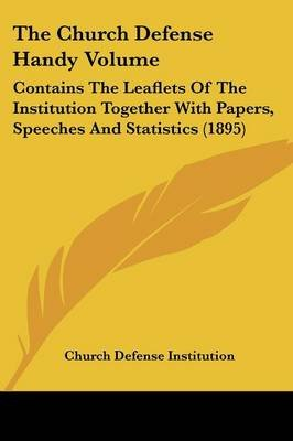 The Church Defense Handy Volume - Contains the Leaflets of the Institution Together with Papers, Speeches and Statistics (1895)...